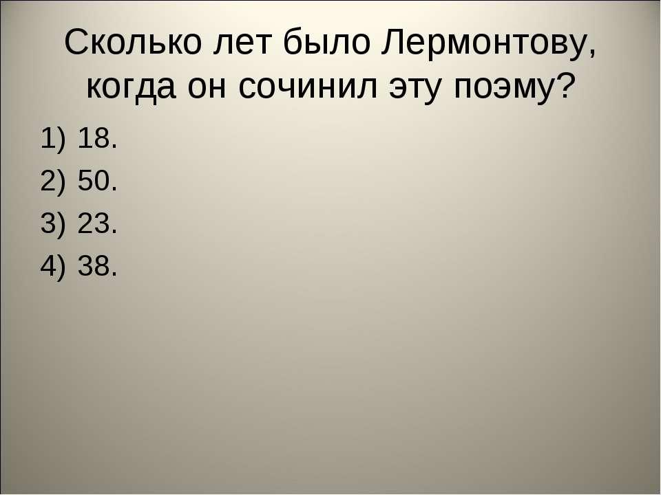 Сколько лет было Лермонтову, когда он сочинил эту поэму? 18. 50. 23. 38.