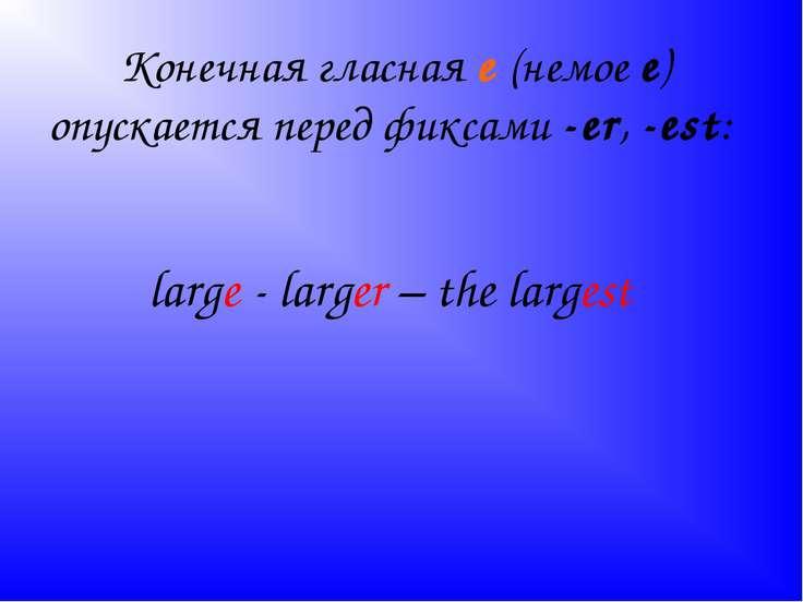 Конечная гласная е (немое е) опускается перед фиксами -еr, -est: large - larg...