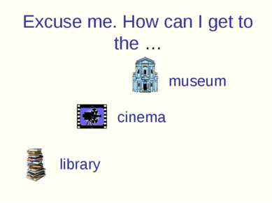 Excuse me. How can I get to the … museum cinema library