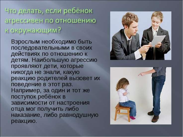 Взрослым необходимо быть последовательными в своих действиях по отношению к д...