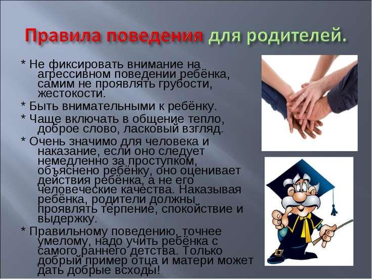 * Не фиксировать внимание на агрессивном поведении ребёнка, самим не проявлят...