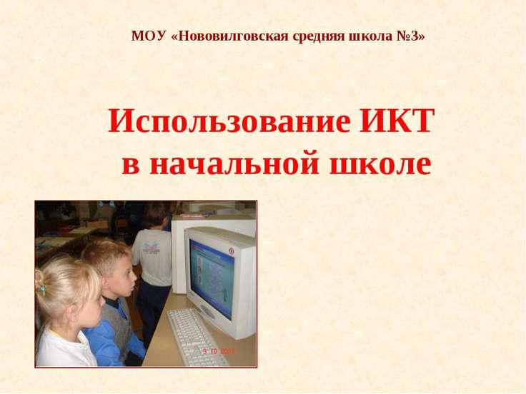 Использование ИКТ в начальной школе МОУ «Нововилговская средняя школа №3»