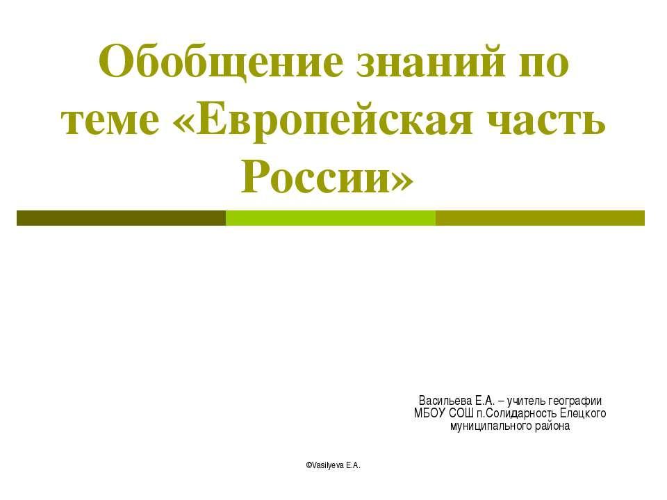 Обобщение знаний по теме «Европейская часть России» Васильева Е.А. – учитель ...