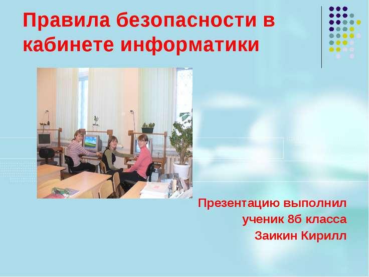 Правила безопасности в кабинете информатики Презентацию выполнил ученик 8б кл...