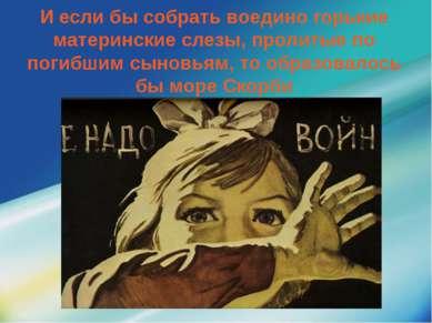 И если бы собрать воедино горькие материнские слезы, пролитые по погибшим сын...