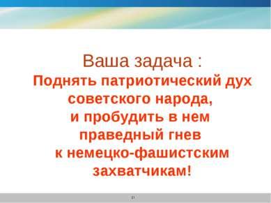 Ваша задача : Поднять патриотический дух советского народа, и пробудить в нем...