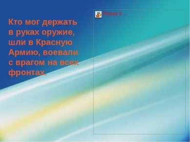 Кто мог держать в руках оружие, шли в Красную Армию, воевали с врагом на всех...