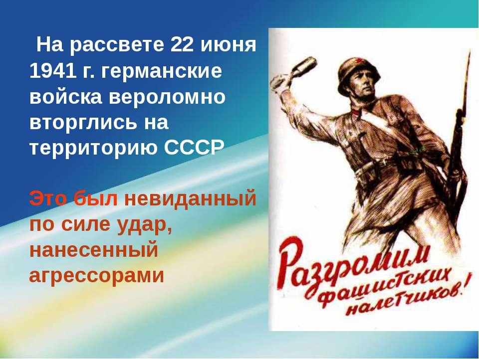 На рассвете 22 июня 1941 г. германские войска вероломно вторглись на территор...