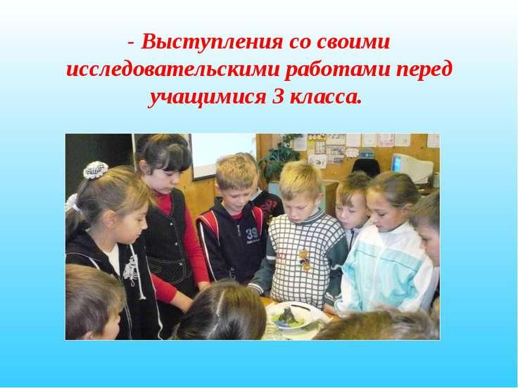 - Выступления со своими исследовательскими работами перед учащимися 3 класса.