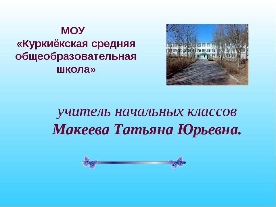 МОУ «Куркиёкская средняя общеобразовательная школа» учитель начальных классов...