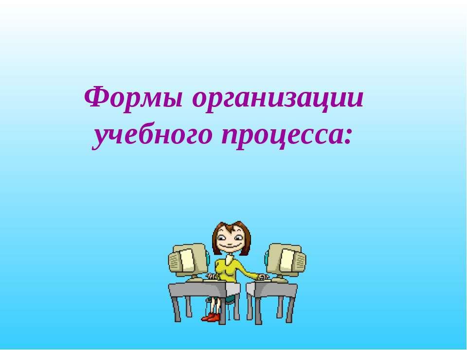 Формы организации учебного процесса: