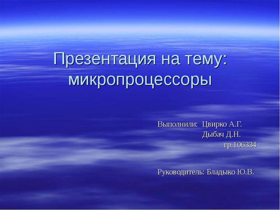 Презентация на тему: микропроцессоры Выполнили: Цвирко А.Г. Дыбач Д.Н. гр.106...