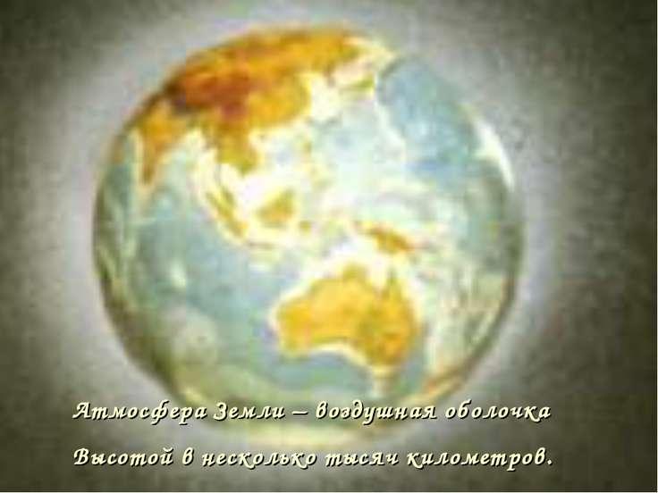 Атмосфера Земли – воздушная оболочка Высотой в несколько тысяч километров.