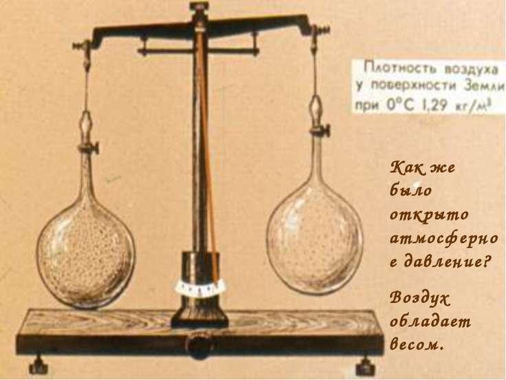 Как же было открыто атмосферное давление? Воздух обладает весом.