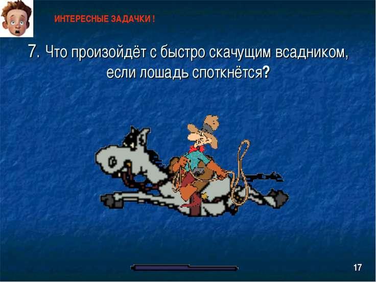 7. Что произойдёт с быстро скачущим всадником, если лошадь споткнётся? ИНТЕРЕ...