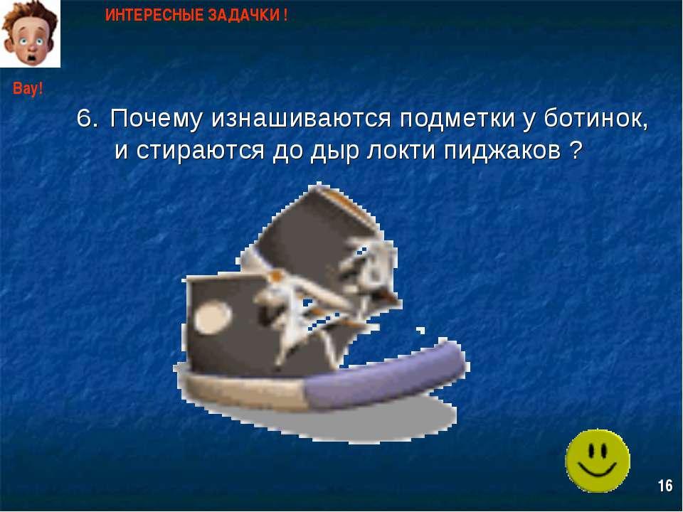Почему изнашиваются подметки у ботинок, и стираются до дыр локти пиджаков ? И...