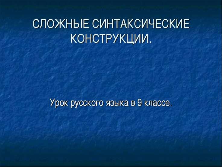 СЛОЖНЫЕ СИНТАКСИЧЕСКИЕ КОНСТРУКЦИИ. Урок русского языка в 9 классе.