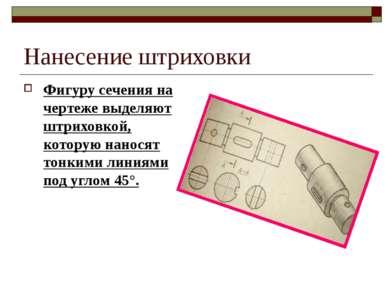 Нанесение штриховки Фигуру сечения на чертеже выделяют штриховкой, которую на...