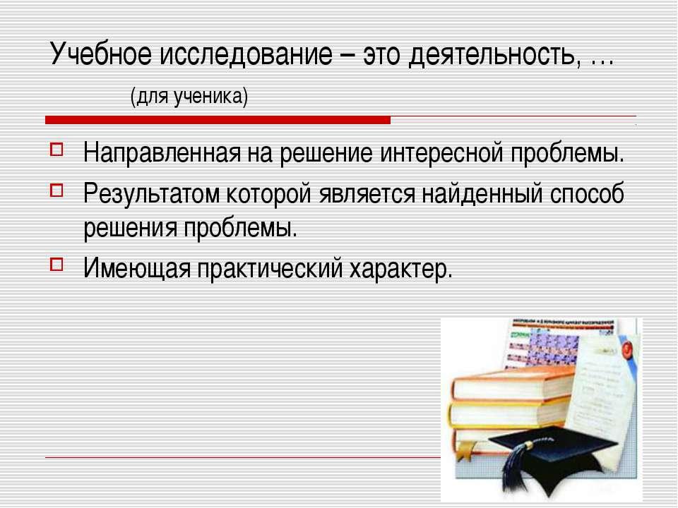 Учебное исследование – это деятельность, … (для ученика) Направленная на реше...