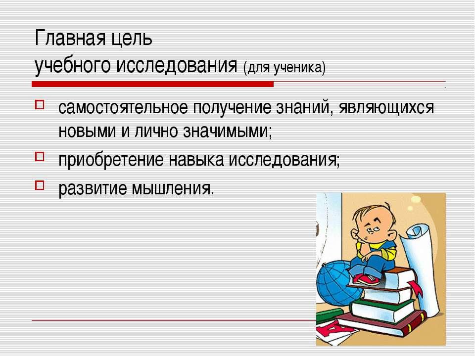 Главная цель учебного исследования (для ученика) самостоятельное получение зн...