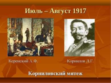 Июль – Август 1917 Керенский А.Ф. Корнилов Л.Г. Корниловский мятеж