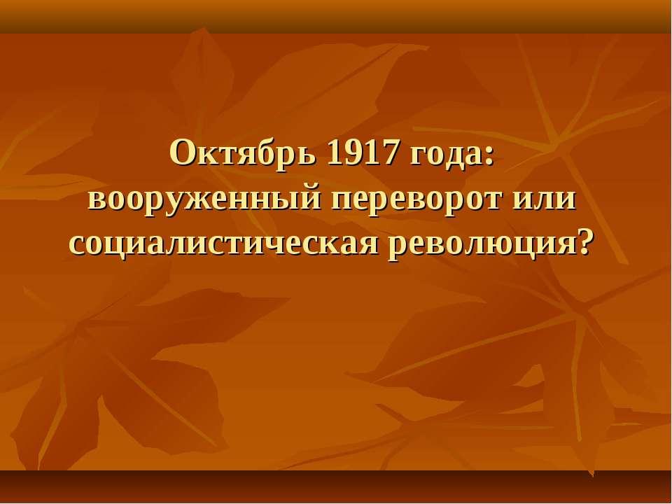 Октябрь 1917 года: вооруженный переворот или социалистическая революция?