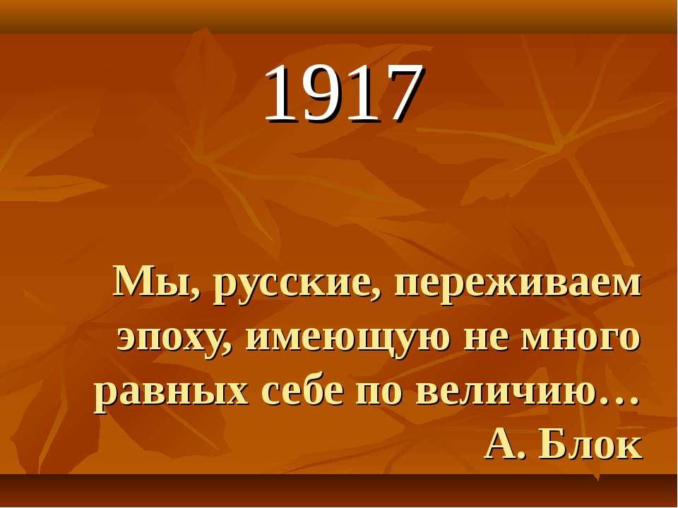 Мы, русские, переживаем эпоху, имеющую не много равных себе по величию… А. Бл...