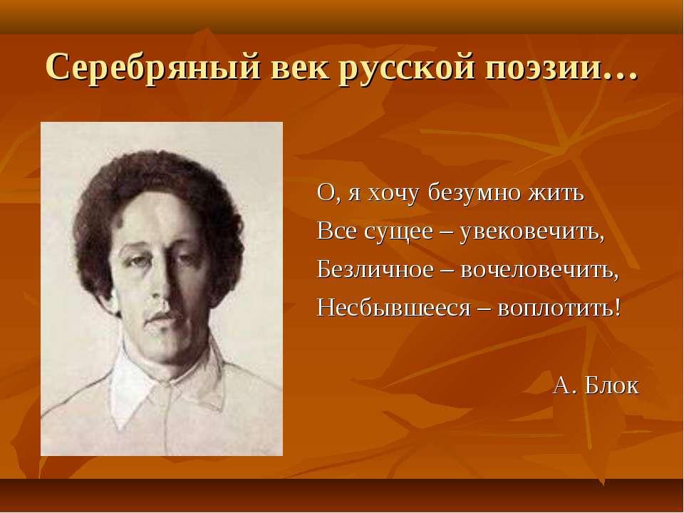 Серебряный век русской поэзии… О, я хочу безумно жить Все сущее – увековечить...