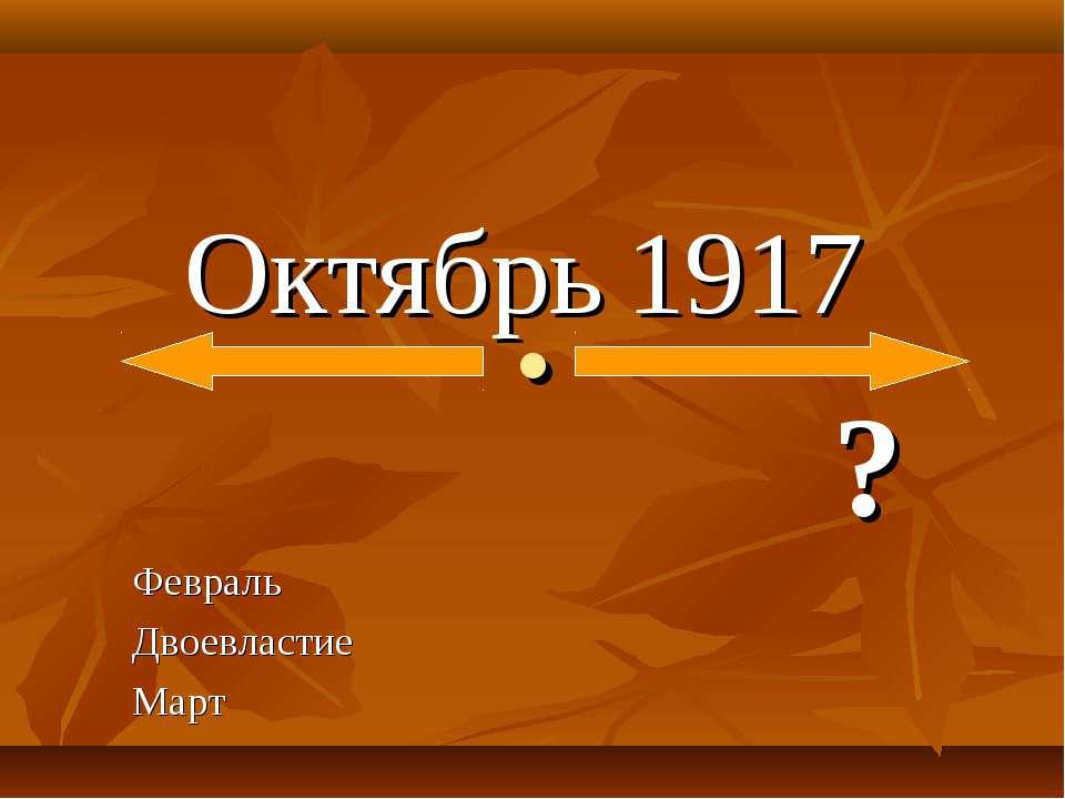 . Октябрь 1917 ? Февраль Двоевластие Март
