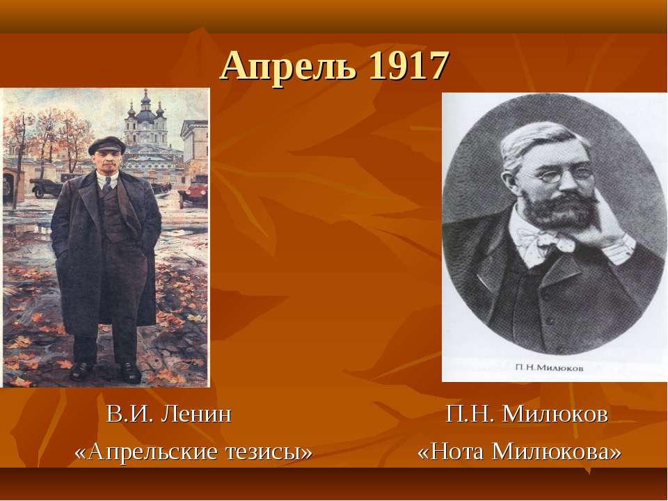 Апрель 1917 В.И. Ленин П.Н. Милюков «Апрельские тезисы» «Нота Милюкова»