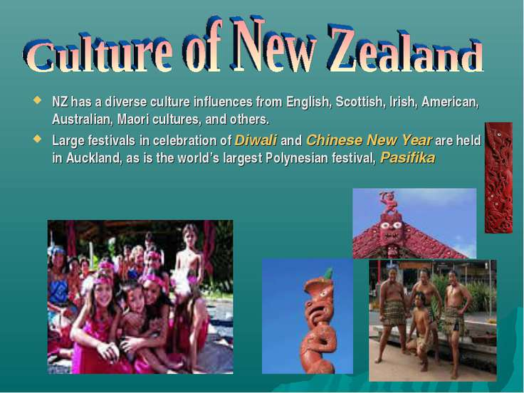 NZ has a diverse culture influences from English, Scottish, Irish, American, ...