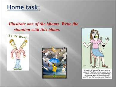 Illustrate one of the idioms. Write the situation with this idiom.