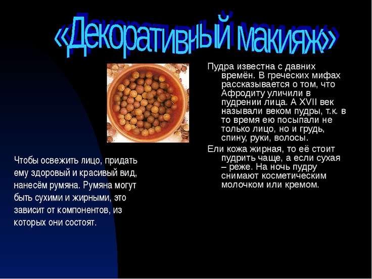 Пудра известна с давних времён. В греческих мифах рассказывается о том, что А...