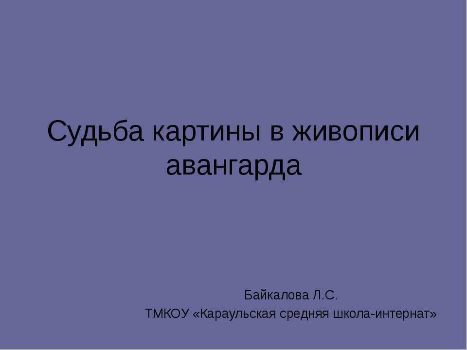 Судьба картины в живописи авангарда Байкалова Л.С. ТМКОУ «Караульская средняя...