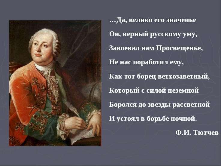 …Да, велико его значенье Он, верный русскому уму, Завоевал нам Просвещенье, Н...
