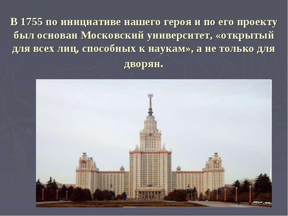 В 1755 по инициативе нашего героя и по его проекту был основан Московский уни...