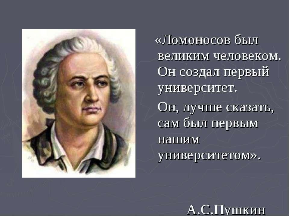 «Ломоносов был великим человеком. Он создал первый университет. Он, лучше ска...