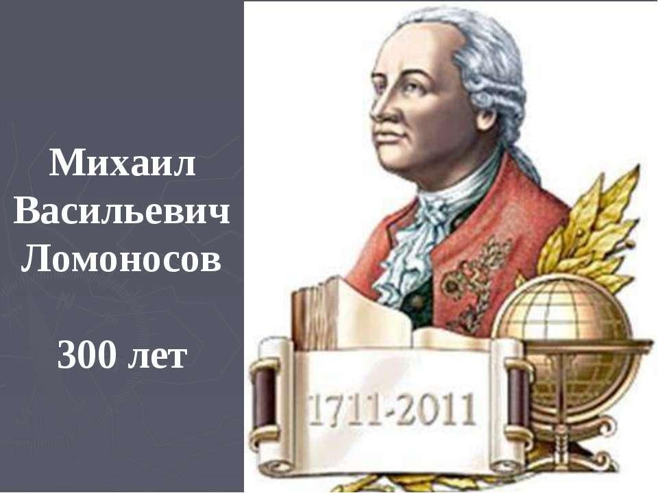 Михаил Васильевич Ломоносов 300 лет