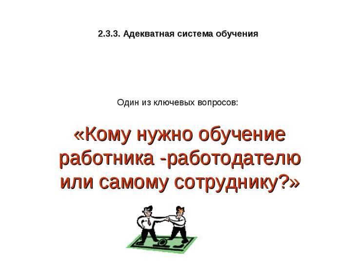2.3.3. Адекватная система обучения «Кому нужно обучение работника -работодате...
