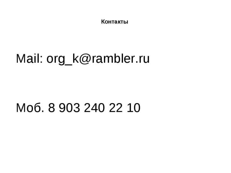 Контакты Mail: org_k@rambler.ru Моб. 8 903 240 22 10