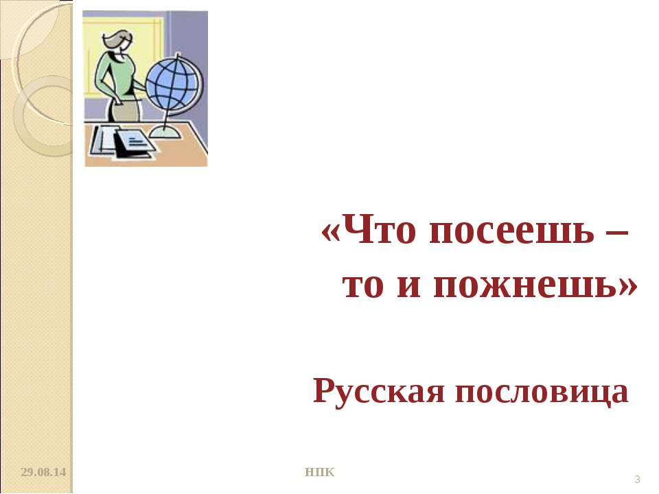 «Что посеешь – то и пожнешь» Русская пословица * * НПК НПК