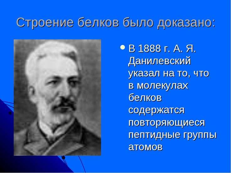 Строение белков было доказано: В 1888 г. А. Я. Данилевский указал на то, что ...