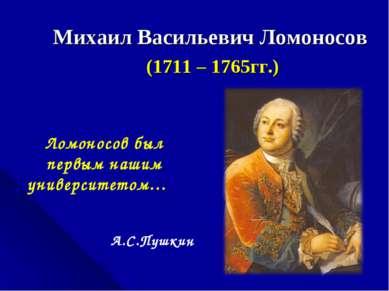 Михаил Васильевич Ломоносов (1711 – 1765гг.) Ломоносов был первым нашим униве...