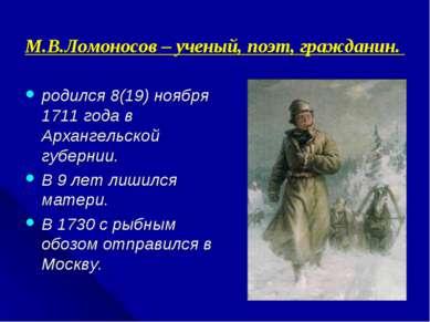 М.В.Ломоносов – ученый, поэт, гражданин. родился 8(19) ноября 1711 года в Арх...