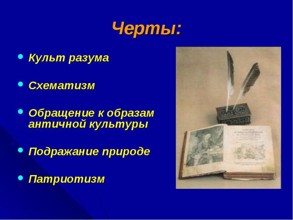 Черты: Культ разума Схематизм Обращение к образам античной культуры Подражани...