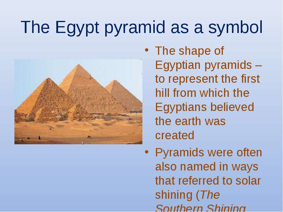 The Egypt pyramid as a symbol The shape of Egyptian pyramids – to represent t...
