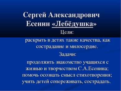 Сергей Александрович Есенин «Лебёдушка» Цели: раскрыть в детях такие качества...