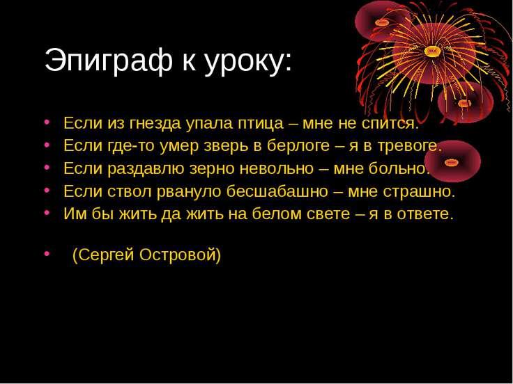 Эпиграф к уроку: Если из гнезда упала птица – мне не спится. Если где-то умер...