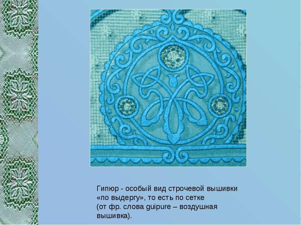 Гипюр - особый вид строчевой вышивки «по выдергу», то есть по сетке (от фр. с...