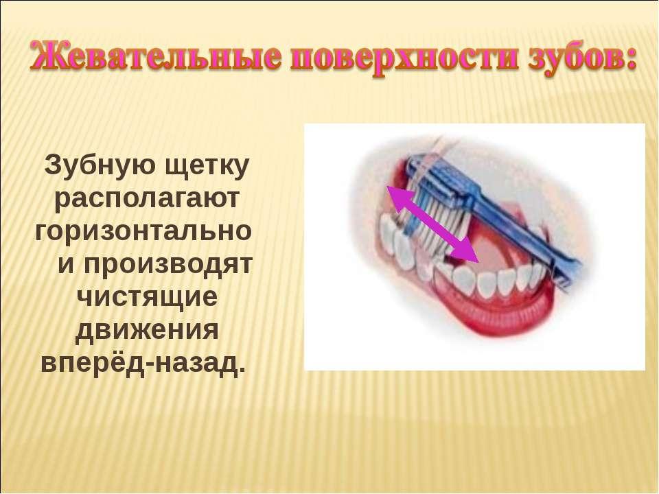 Зубную щетку располагают горизонтально и производят чистящие движения вперёд-...